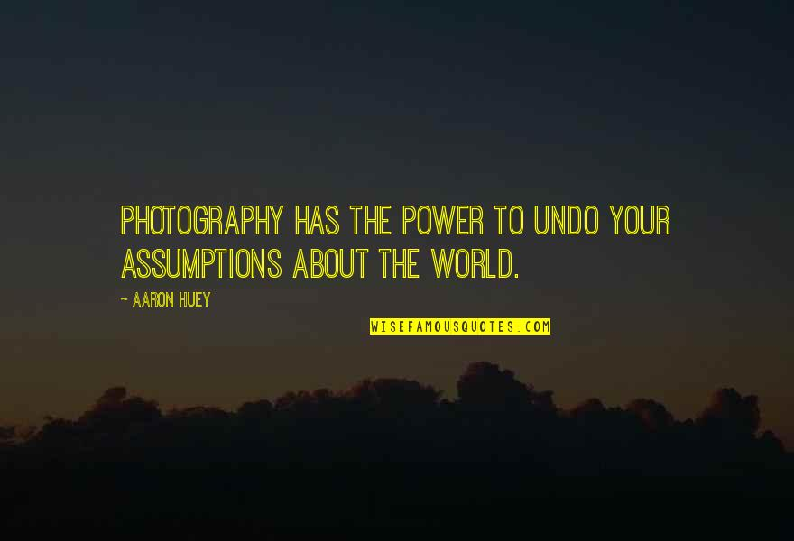 Aaron Huey Quotes By Aaron Huey: Photography has the power to undo your assumptions
