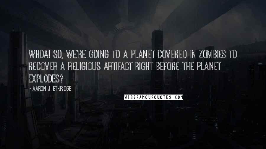 Aaron J. Ethridge quotes: Whoa! So, we're going to a planet covered in zombies to recover a religious artifact right before the planet explodes?
