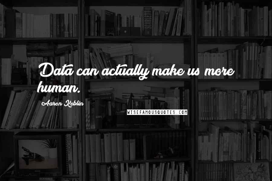 Aaron Koblin quotes: Data can actually make us more human.