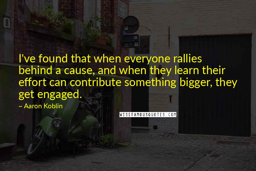 Aaron Koblin quotes: I've found that when everyone rallies behind a cause, and when they learn their effort can contribute something bigger, they get engaged.