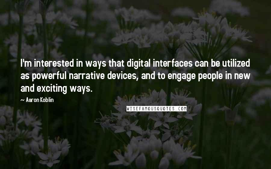 Aaron Koblin quotes: I'm interested in ways that digital interfaces can be utilized as powerful narrative devices, and to engage people in new and exciting ways.