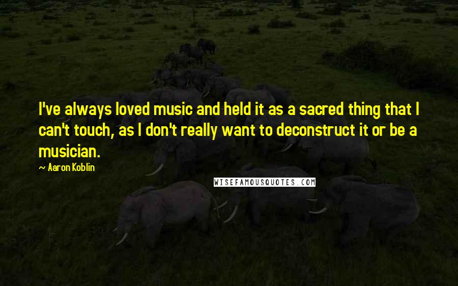 Aaron Koblin quotes: I've always loved music and held it as a sacred thing that I can't touch, as I don't really want to deconstruct it or be a musician.