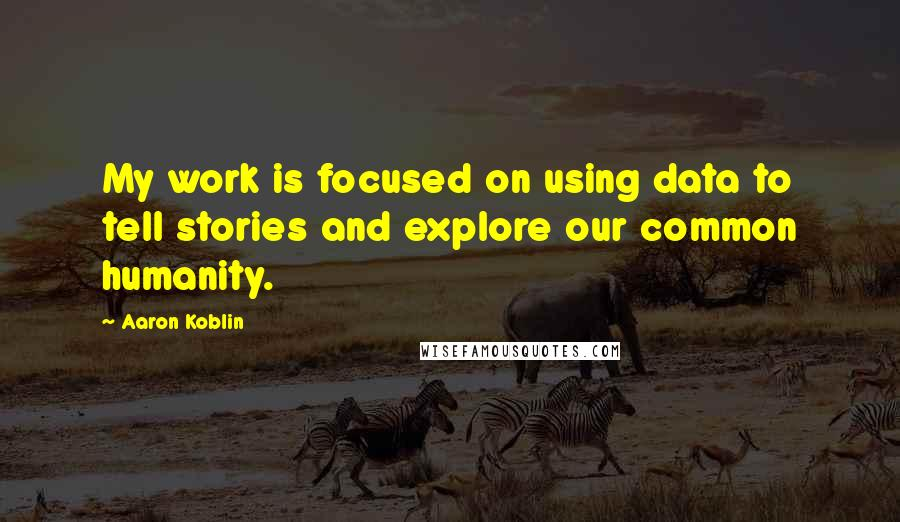Aaron Koblin quotes: My work is focused on using data to tell stories and explore our common humanity.