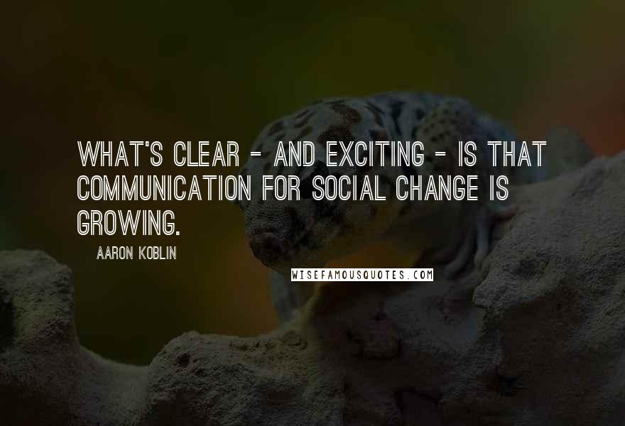 Aaron Koblin quotes: What's clear - and exciting - is that communication for social change is growing.