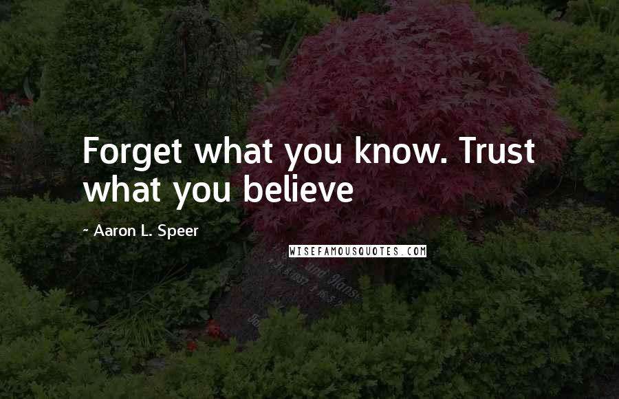 Aaron L. Speer quotes: Forget what you know. Trust what you believe