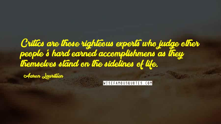 Aaron Lauritsen quotes: Critics are those righteous experts who judge other people's hard earned accomplishmens as they themselves stand on the sidelines of life.