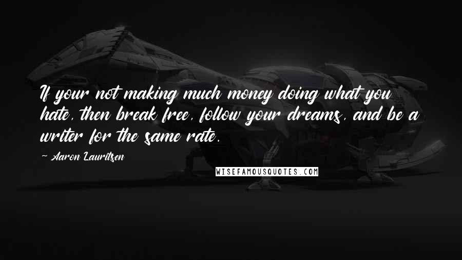 Aaron Lauritsen quotes: If your not making much money doing what you hate, then break free, follow your dreams, and be a writer for the same rate.