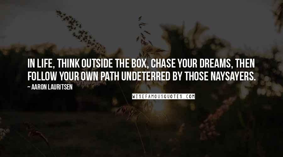 Aaron Lauritsen quotes: In life, think outside the box, chase your dreams, then follow your own path undeterred by those naysayers.