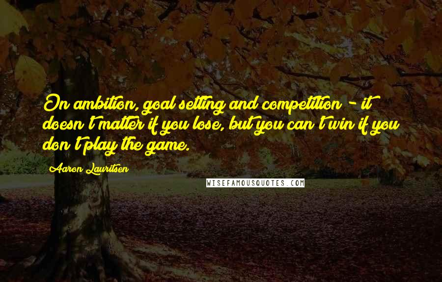 Aaron Lauritsen quotes: On ambition, goal setting and competition - it doesn't matter if you lose, but you can't win if you don't play the game.