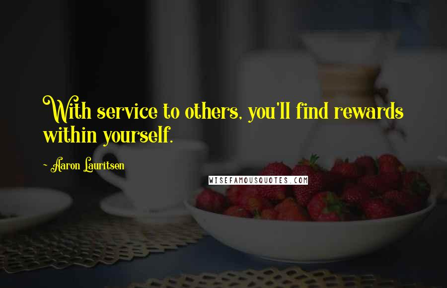 Aaron Lauritsen quotes: With service to others, you'll find rewards within yourself.