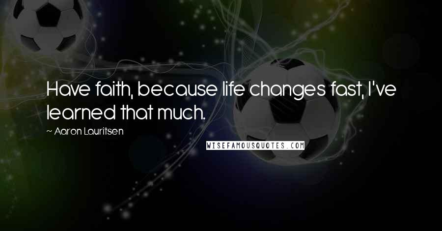 Aaron Lauritsen quotes: Have faith, because life changes fast, I've learned that much.