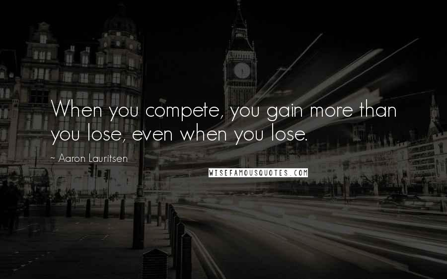 Aaron Lauritsen quotes: When you compete, you gain more than you lose, even when you lose.