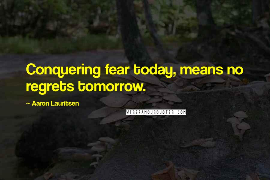 Aaron Lauritsen quotes: Conquering fear today, means no regrets tomorrow.
