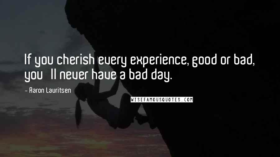 Aaron Lauritsen quotes: If you cherish every experience, good or bad, you'll never have a bad day.