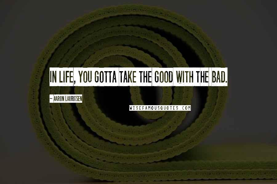Aaron Lauritsen quotes: In life, you gotta take the good with the bad.