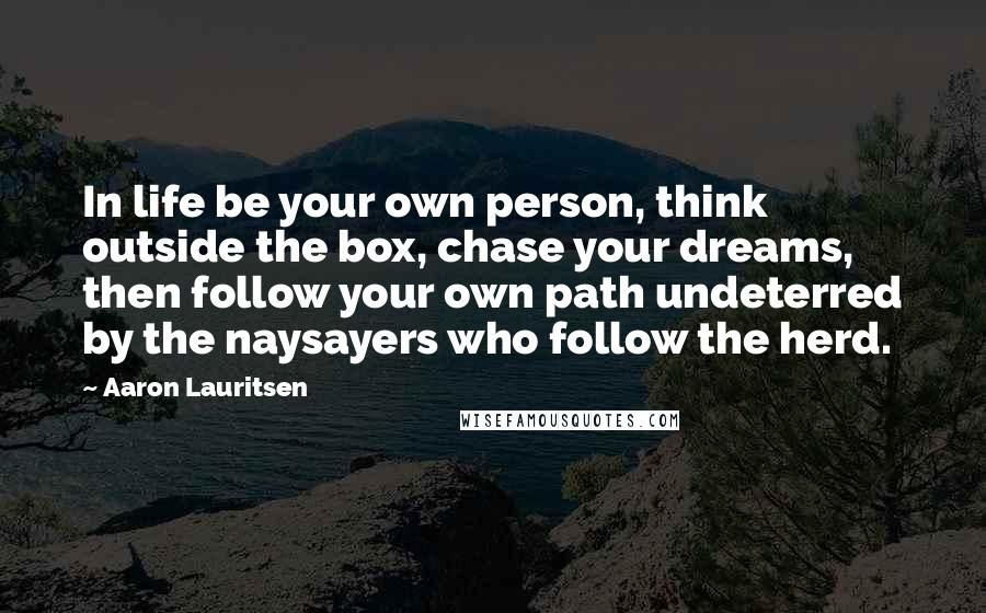 Aaron Lauritsen quotes: In life be your own person, think outside the box, chase your dreams, then follow your own path undeterred by the naysayers who follow the herd.