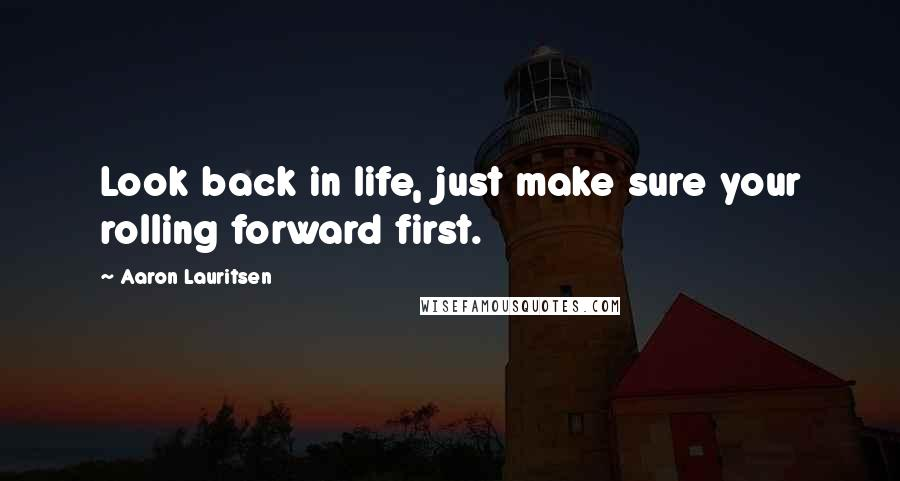 Aaron Lauritsen quotes: Look back in life, just make sure your rolling forward first.