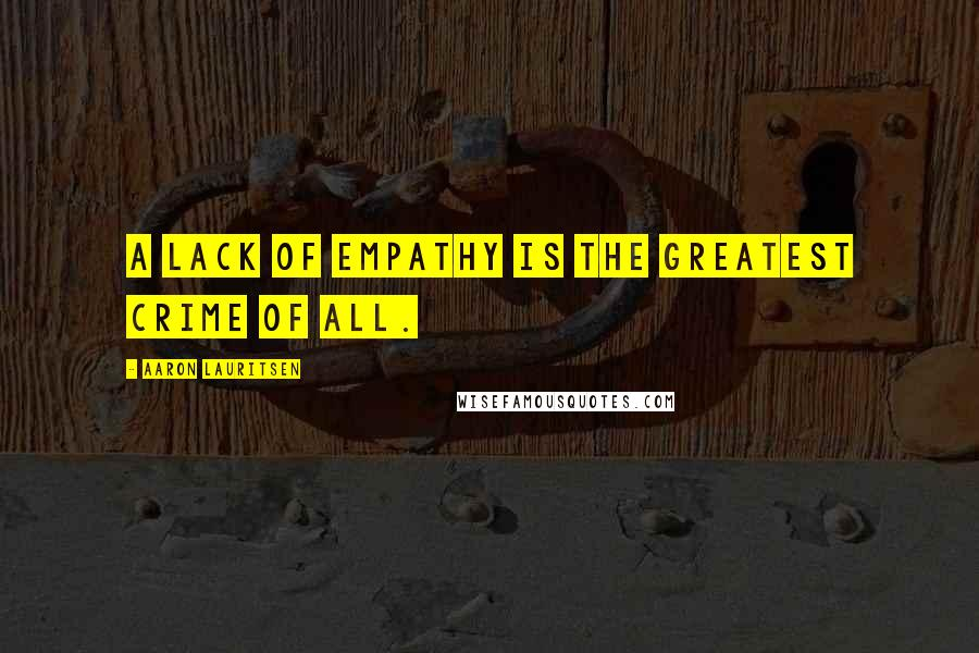 Aaron Lauritsen quotes: A lack of empathy is the greatest crime of all.