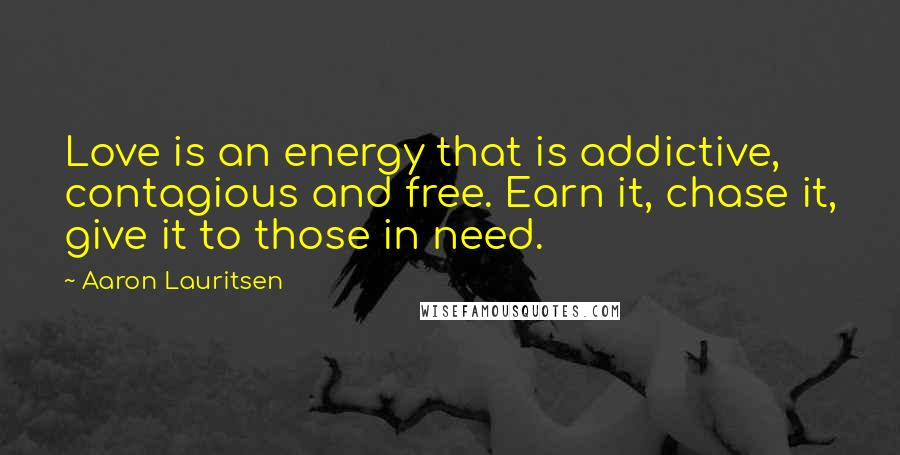 Aaron Lauritsen quotes: Love is an energy that is addictive, contagious and free. Earn it, chase it, give it to those in need.