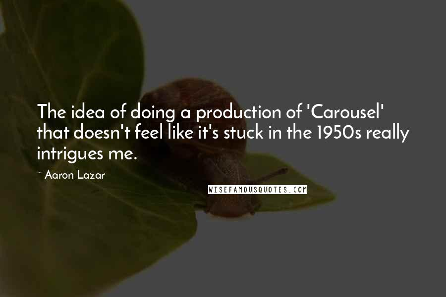 Aaron Lazar quotes: The idea of doing a production of 'Carousel' that doesn't feel like it's stuck in the 1950s really intrigues me.
