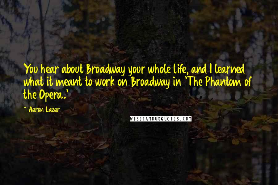 Aaron Lazar quotes: You hear about Broadway your whole life, and I learned what it meant to work on Broadway in 'The Phantom of the Opera.'
