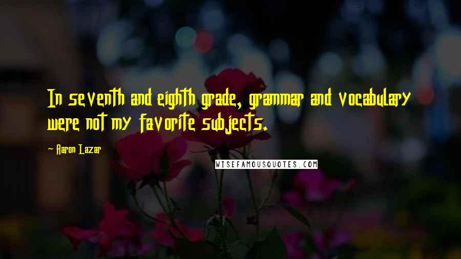Aaron Lazar quotes: In seventh and eighth grade, grammar and vocabulary were not my favorite subjects.
