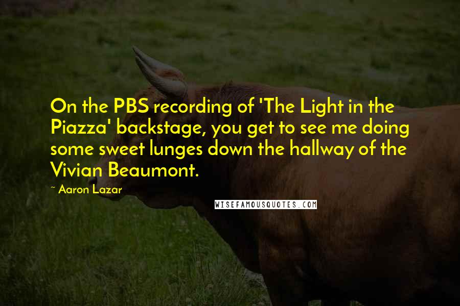 Aaron Lazar quotes: On the PBS recording of 'The Light in the Piazza' backstage, you get to see me doing some sweet lunges down the hallway of the Vivian Beaumont.