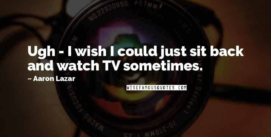 Aaron Lazar quotes: Ugh - I wish I could just sit back and watch TV sometimes.