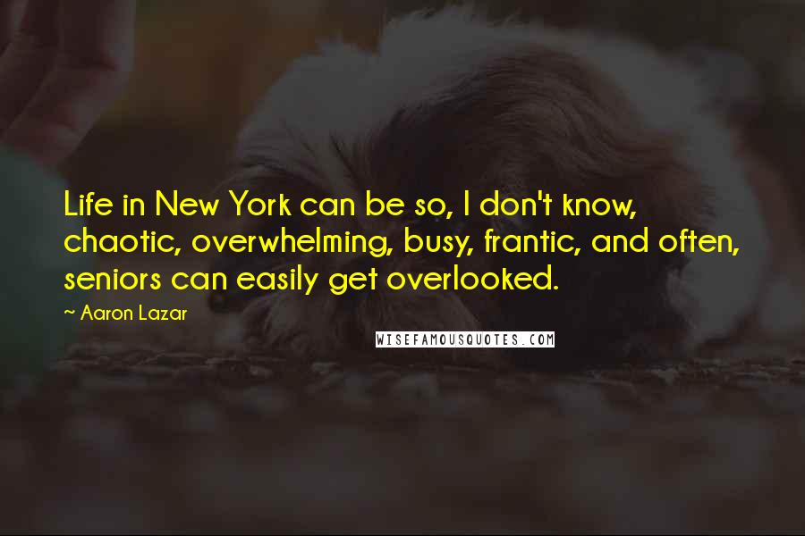 Aaron Lazar quotes: Life in New York can be so, I don't know, chaotic, overwhelming, busy, frantic, and often, seniors can easily get overlooked.