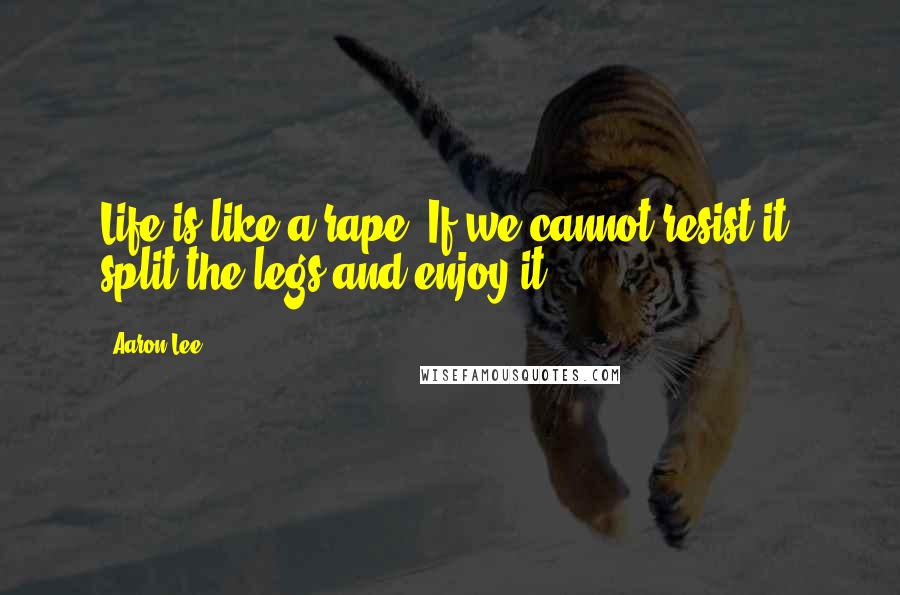 Aaron Lee quotes: Life is like a rape. If we cannot resist it, split the legs and enjoy it.