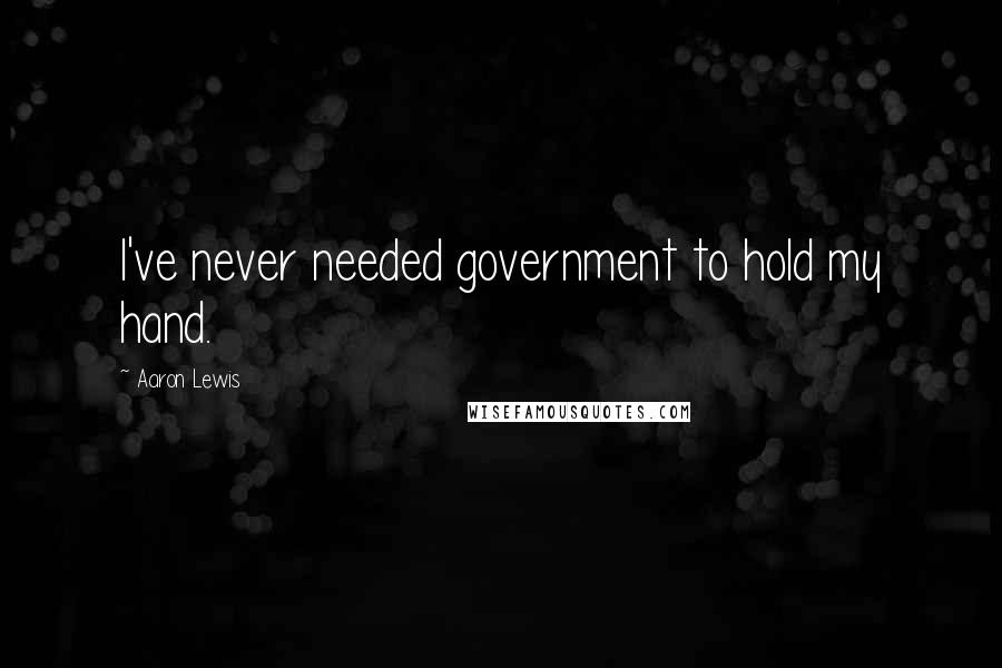 Aaron Lewis quotes: I've never needed government to hold my hand.