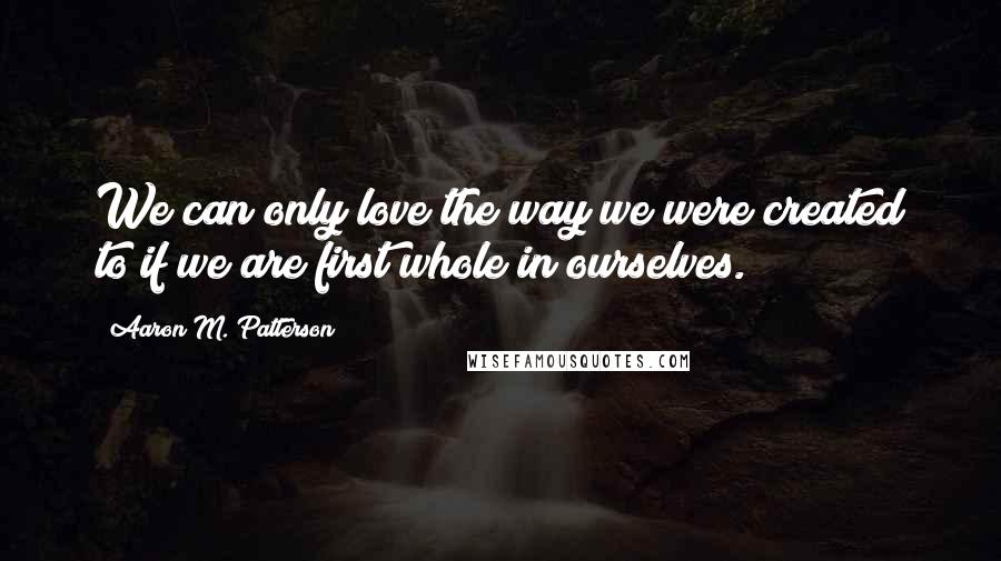 Aaron M. Patterson quotes: We can only love the way we were created to if we are first whole in ourselves.