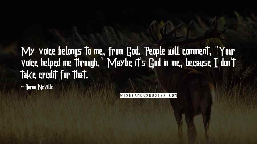 "Aaron Neville quotes: My voice belongs to me, from God. People will comment, ""Your voice helped me through."" Maybe it's God in me, because I don't take credit for that."