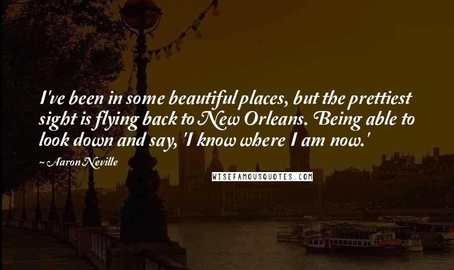 Aaron Neville quotes: I've been in some beautiful places, but the prettiest sight is flying back to New Orleans. Being able to look down and say, 'I know where I am now.'
