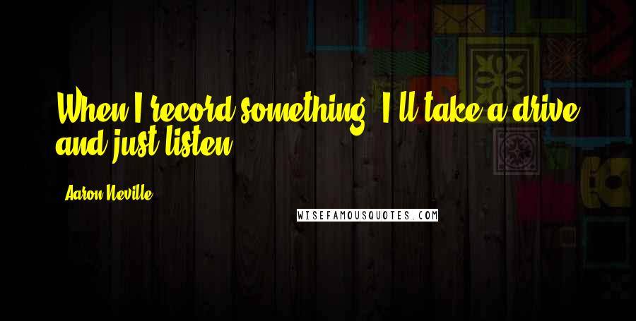 Aaron Neville quotes: When I record something, I'll take a drive and just listen.