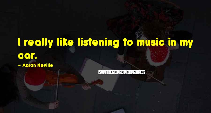 Aaron Neville quotes: I really like listening to music in my car.