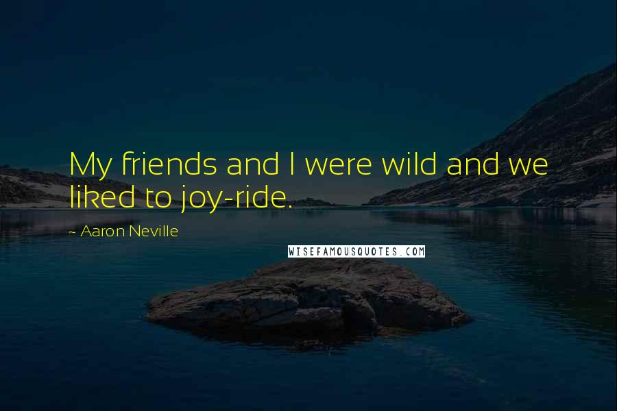Aaron Neville quotes: My friends and I were wild and we liked to joy-ride.