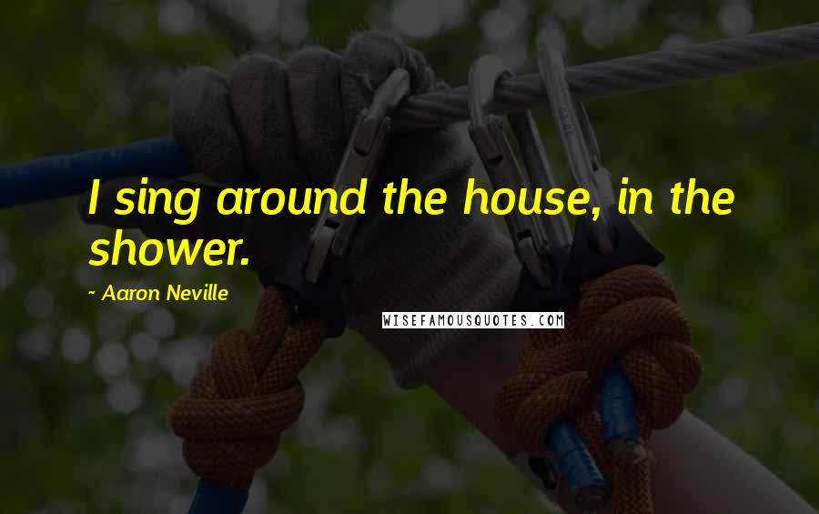 Aaron Neville quotes: I sing around the house, in the shower.