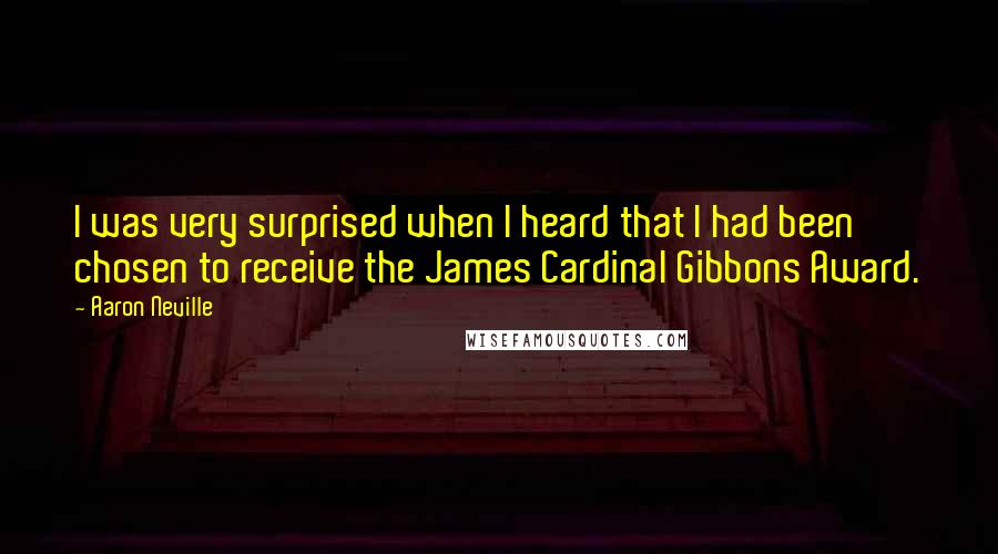 Aaron Neville quotes: I was very surprised when I heard that I had been chosen to receive the James Cardinal Gibbons Award.