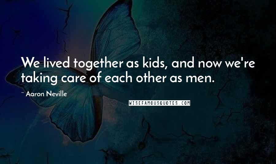 Aaron Neville quotes: We lived together as kids, and now we're taking care of each other as men.