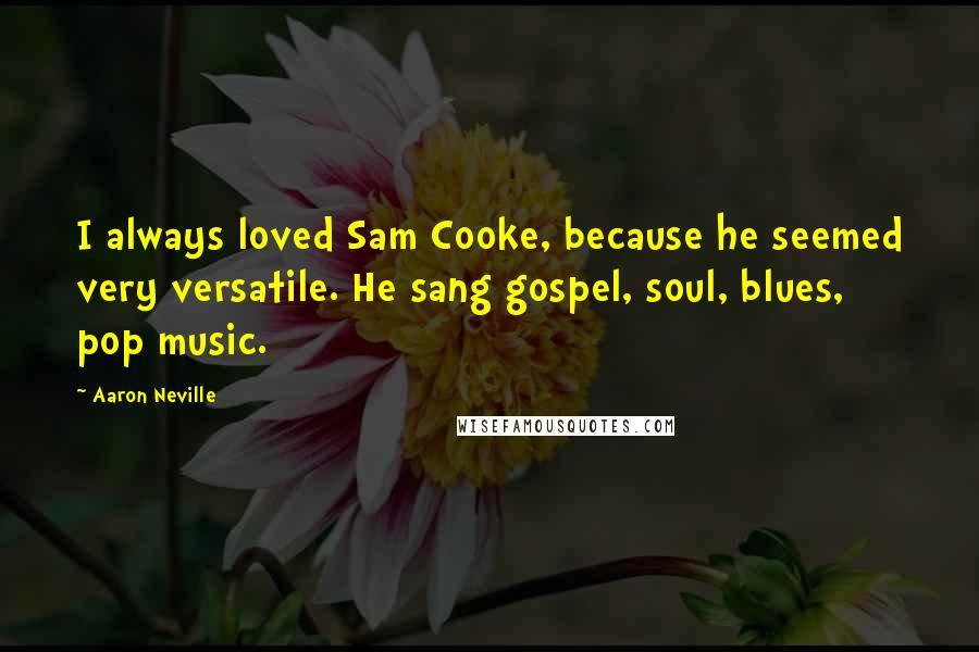 Aaron Neville quotes: I always loved Sam Cooke, because he seemed very versatile. He sang gospel, soul, blues, pop music.