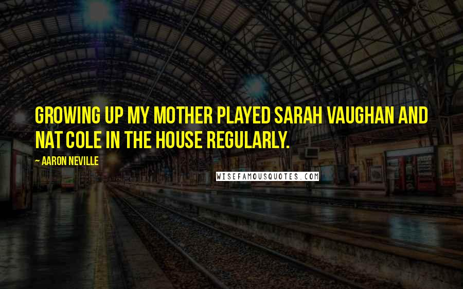 Aaron Neville quotes: Growing up my mother played Sarah Vaughan and Nat Cole in the house regularly.