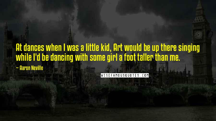 Aaron Neville quotes: At dances when I was a little kid, Art would be up there singing while I'd be dancing with some girl a foot taller than me.