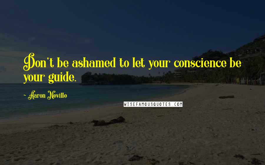Aaron Neville quotes: Don't be ashamed to let your conscience be your guide.