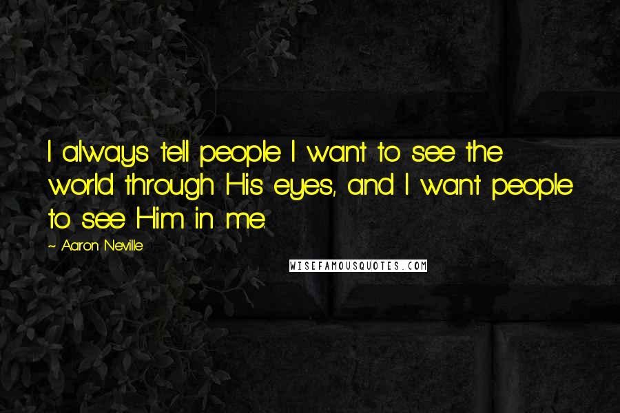 Aaron Neville quotes: I always tell people I want to see the world through His eyes, and I want people to see Him in me.