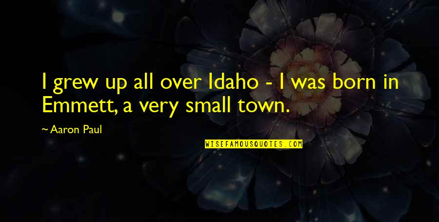 Aaron Paul Best Quotes By Aaron Paul: I grew up all over Idaho - I