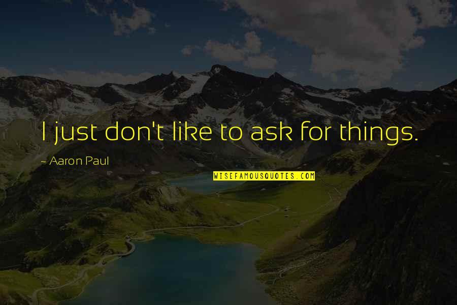 Aaron Paul Best Quotes By Aaron Paul: I just don't like to ask for things.