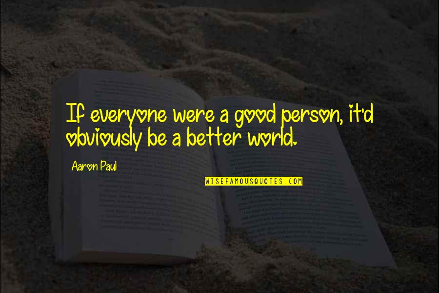 Aaron Paul Best Quotes By Aaron Paul: If everyone were a good person, it'd obviously