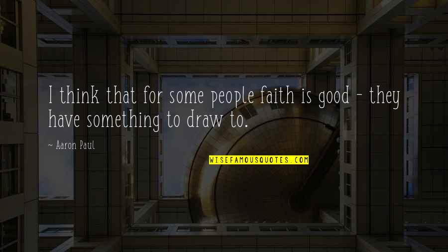 Aaron Paul Best Quotes By Aaron Paul: I think that for some people faith is