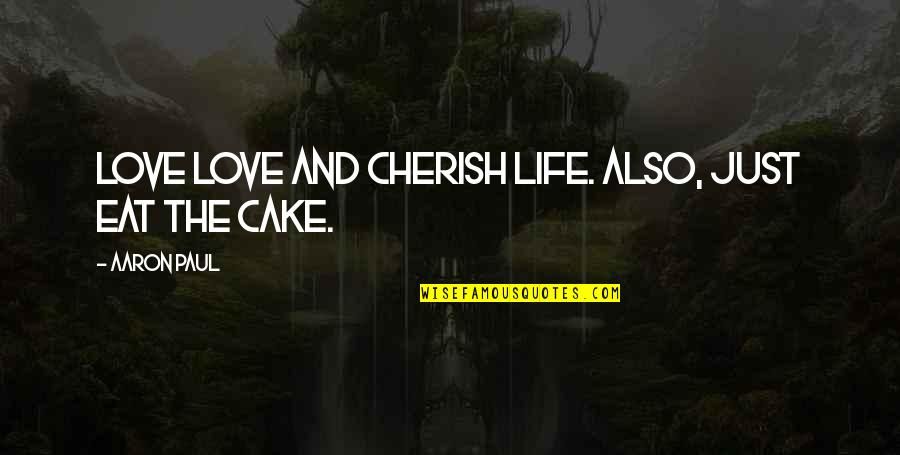 Aaron Paul Best Quotes By Aaron Paul: Love love and cherish life. Also, just eat